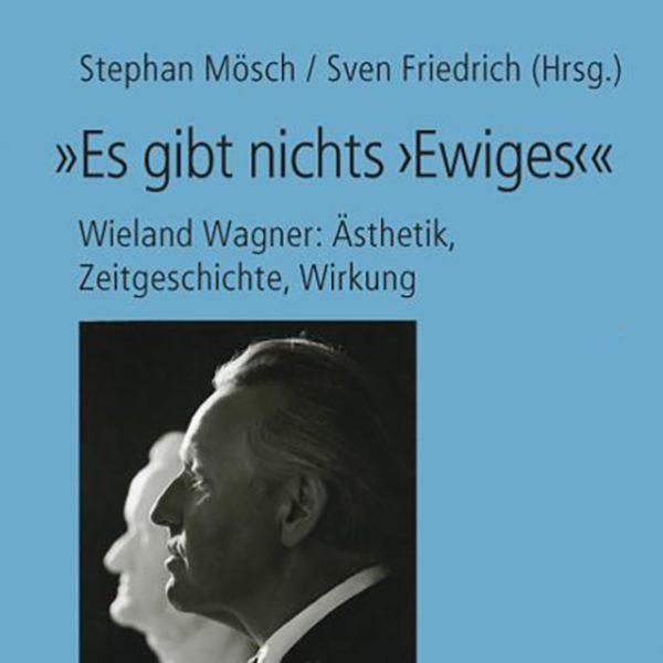 """Titelseite des Buchs """"Es gibt nichts 'Ewiges' – Wieland Wagner: Ästhetik, Zeitgeschichte, Wirkung."""", von Stephan Mösch und Sven Friedrich herausgegeben."""